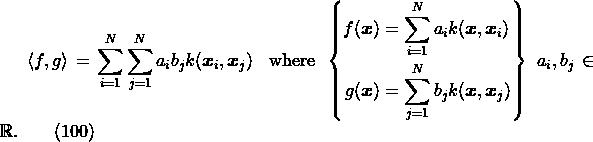 \label{eq:kern.iprod} \left\langle f,g\right\rangle = \sum_{i=1}^N \sum_{j=1}^N a_i b_j k(\boldsymbol{x}_i, \boldsymbol{x}_j)\; \enspace\mathrm{where}\enspace\left\{ \begin{aligned} f(\boldsymbol{x}) &= \sum_{i=1}^N a_i k(\boldsymbol{x}, \boldsymbol{x}_i) \\ g(\boldsymbol{x}) &= \sum_{j=1}^N b_j k(\boldsymbol{x}, \boldsymbol{x}_j) \\ \end{aligned} \right\}\; a_i,b_j \in \mathbb{R}. \qquad(100)