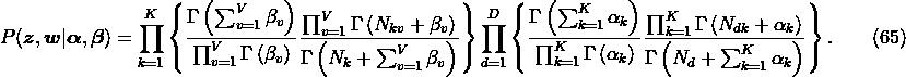 \label{eq:lda.pz} P(\boldsymbol{z},\boldsymbol{w}|\boldsymbol{\alpha},\boldsymbol{\beta}) = \prod_{k=1}^K \left\{ \frac{\Gamma\left(\sum_{v=1}^V\beta_v\right)}{\prod_{v=1}^V\Gamma\left(\beta_v\right)} \frac{\prod_{v=1}^V\Gamma\left(N_{kv}+\beta_v\right)}{\Gamma\left(N_k+\sum_{v=1}^V\beta_v\right)} \right\} \prod_{d=1}^D \left\{ \frac{\Gamma\left(\sum_{k=1}^K\alpha_k\right)}{\prod_{k=1}^K\Gamma\left(\alpha_k\right)} \frac{\prod_{k=1}^K\Gamma\left(N_{dk}+\alpha_k\right)}{\Gamma\left(N_d+\sum_{k=1}^K\alpha_k\right)} \right\}. \qquad(65)