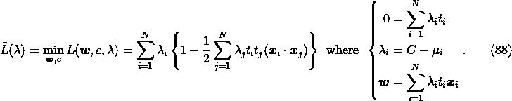 \label{eq:svm.dual} \tilde{L}(\lambda) = \min_{\boldsymbol{w},c} L(\boldsymbol{w},c, \lambda) = \sum_{i=1}^N \lambda_i \left\{1 - \frac{1}{2} \sum_{j=1}^N \lambda_j t_i t_j (\boldsymbol{x}_i \cdot \boldsymbol{x}_j)\right\} \enspace\mathrm{where}\enspace\left\{ \begin{aligned} 0         &= \sum_{i=1}^N \lambda_i t_i \\ \lambda_i &= C - \mu_i\\ \boldsymbol{w}    &= \sum_{i=1}^N \lambda_i t_i \boldsymbol{x}_i \end{aligned} \right.. \qquad(88)