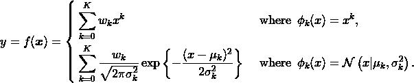 y = f(\boldsymbol{x}) = \left\{ \begin{aligned} &\sum_{k=0}^K w_k x^k& &\enspace\mathrm{where}\enspace \phi_k(x)=x^k,\\ &\sum_{k=0}^K \frac{w_k}{\sqrt{2\pi\sigma_k^2}}\exp\left\{-\frac{(x-\mu_k)^2}{2\sigma_k^2}\right\}& &\enspace\mathrm{where}\enspace \phi_k(x)=\mathcal{N}\left(x|\mu_k,\sigma_k^2\right). \end{aligned} \right.
