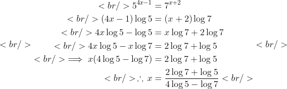 <br /> \begin{aligned}<br /> 5^{4x-1}&amp;=7^{x+2}\\<br /> (4x-1)\log5&amp;=(x+2)\log7\\<br /> 4x\log5-\log5&amp;=x\log7+2\log7\\<br /> 4x\log5-x\log7&amp;=2\log7+\log5\\<br /> \implies x(4\log5-\log7)&amp;=2\log7+\log5\\<br /> \,\therefore\,x&amp;=\frac{2\log7+\log5}{4\log5-\log7}<br /> \end{aligned}<br />