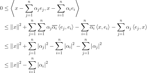 \begin{align*} 0 &\le\left\langle {x - \sum\limits_{j = 1}^n {{\alpha _j}{e_j}} ,x - \sum\limits_{i = 1}^n {{\alpha _i}{e_i}} } \right\rangle \ &\le{\left\| x \right\|^2} + \sum\limits_{j = 1}^n {\sum\limits_{i = 1}^n {{\alpha _j}\overline {{\alpha _i}} \left\langle {{e_j},{e_i}} \right\rangle } }  - \sum\limits_{i = 1}^n {\overline {{\alpha _i}} \left\langle {x,{e_i}} \right\rangle }  - \sum\limits_{j = 1}^n {{\alpha _j}\left\langle {{e_j},x} \right\rangle } \&\le {\left\| x \right\|^2} + \sum\limits_{j = 1}^n {{{\left| {{\alpha _j}} \right|}^2}}  - \sum\limits_{i = 1}^n {{{\left| {{\alpha _i}} \right|}^2}}  - \sum\limits_{j = 1}^n {{{\left| {{\alpha _j}} \right|}^2}}\&\le {\left\| x \right\|^2} - \sum\limits_{i = 1}^n {{{\left| {{\alpha _i}} \right|}^2}} \end{align*}