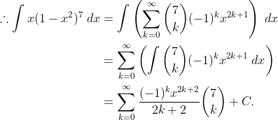 \begin{aligned}\displaystyle \therefore \int x(1-x^2)^7\;{dx} & = \int \left(\sum_{k=0}^{\infty}\binom{7}{k}(-1)^{k}x^{2k+1}\right)\;{dx} \\& = \sum_{k=0}^{\infty} \left(\int \binom{7}{k}(-1)^{k}x^{2k+1}\;{dx}\right) \\& = \sum_{k=0}^{\infty}\frac{(-1)^kx^{2k+2}}{2k+2}\binom{7}{k}+C.\end{aligned}