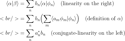 \begin{aligned}\langle \alpha| \beta \rangle &amp;= \sum_{n} b_{n} \langle \alpha| \phi_{n} \rangle\quad(\text{linearity on the right}) \<br /> &amp;= \sum_{n} b_{n} \Bigl(\sum_{m}  \langle a_{m}\phi_{m}| \phi_{n} \rangle \Bigr)\quad(\text{de}\text{finition of }\alpha) \<br /> &amp;= \sum_{n} a_{n}^{*} b_{n}\quad(\text{conjugate-linearity on the left})\end{aligned}