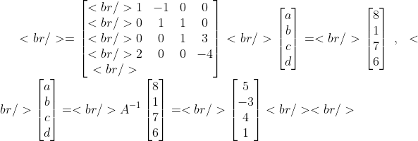 <br />  =\begin{bmatrix}<br />  1 &amp;-1 &amp;0 &amp;0 \\<br />  0 &amp;1 &amp;1 &amp;0 \\<br />  0 &amp;0 &amp;1 &amp;3 \\<br />  2 &amp;0 &amp;0 &amp;-4 \\<br />  \end{bmatrix}<br />  \begin{bmatrix}a\\b\\c\\d\end{bmatrix}=<br />  \begin{bmatrix}8\\1\\7\\6\end{bmatrix}~,~<br />  \begin{bmatrix}a\\b\\c\\d\end{bmatrix}=<br />  A^{-1}\begin{bmatrix}8\\1\\7\\6\end{bmatrix}=<br />  \begin{bmatrix}5\\-3\\4\\1\end{bmatrix}<br /> <br />