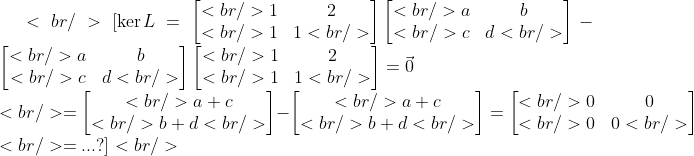 <br /> \[\ker L = \begin{bmatrix}<br /> 1 &amp;2 \\ <br /> 1 &amp; 1<br /> \end{bmatrix}\begin{bmatrix}<br /> a &amp;b \\ <br />  c&amp;d <br /> \end{bmatrix}-\begin{bmatrix}<br /> a &amp;b\\ <br />  c&amp; d<br /> \end{bmatrix}\begin{bmatrix}<br /> 1 &amp;2 \\ <br /> 1 &amp; 1<br /> \end{bmatrix}=\vec{0}\\<br /> =\begin{bmatrix}<br />  a+c \\ <br />  b+d<br /> \end{bmatrix} - \begin{bmatrix}<br />  a+c \\ <br />  b+d<br /> \end{bmatrix}=\begin{bmatrix}<br />  0&amp;0 \\ <br />  0&amp;0<br /> \end{bmatrix}\\<br /> =...?\]<br />  \
