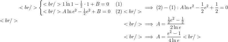 <br /> \begin{aligned}<br /> \begin{cases}<br /> 1\ln 1-\frac{1}{2}\cdot 1+B=0 &amp; (1)\\<br /> A\ln e^2-\frac{1}{2}e^2+B=0 &amp;(2)<br /> \end{cases} &amp;\implies (2)-(1) : A\ln e^2-\frac{1}{2}e^2+\frac{1}{2}=0\\<br />  &amp;\implies A=\frac{\frac{1}{2}e^2-\frac{1}{2}}{2\ln e}\\<br /> &amp;\implies A=\frac{e^2-1}{4\ln e}<br /> \end{aligned}