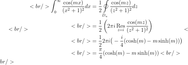 <br /> \begin{aligned}<br /> \int_0^{\infty}\frac{\cos(mx)}{(x^2+1)^2}dx&amp;=\frac  {1}{2}\mathop\oint\limits_{D_u} \frac{\cos(mz)}{(z^2+1)^2}dz \\<br /> &amp;=\frac{1}{2}\left(2\pi i\mathop\text{Res}\limits_{z=i} \frac{\cos(mz)}{(z^2+1)^2}\right)\\<br /> &amp;=\frac{1}{2}2\pi i\big(-\frac{i}{4}(\cosh(m)-m\sinh(m))\big)\\<br /> &amp;=\frac{\pi}{4}(\cosh(m)-m\sinh(m))<br /> \end{aligned}<br />
