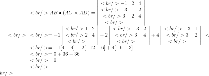 <br /> \begin{array}{l}<br />  AB \bullet (AC \times AD) = \left| \begin{array}{ccc}<br />   - 1&amp;2&amp;4\ <br />   - 3&amp;1&amp;2\ <br />  3&amp;2&amp;4\ <br />  \end{array} \right| \ <br />   =  - 1\left| \begin{array}{cc}<br />  1 &amp;2 \ <br />  2 &amp;4 \ <br />  \end{array} \right| - 2\left| \begin{array}{cc}<br />   - 3&amp; 2 \ <br />  3 &amp;4 \ <br />  \end{array} \right| + 4\left| \begin{array}{cc}<br />   - 3&amp; 1 \ <br />  3 &amp;2 \ <br />  \end{array} \right| \ <br />   =  - 1[4 - 4] - 2[ - 12 - 6] + 4[ - 6 - 3] \ <br />   = 0 + 36 - 36 \ <br />   = 0 \ <br />  \end{array}<br />