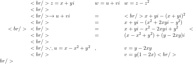 <br /> \begin{array}{lll}<br /> z=x+yi &amp; w = u+vi &amp; w = z-z^2 \\<br /> &amp; &amp; \\<br /> \to u+vi &amp; = &amp;<br /> x+yi - (x+yi)^2 \\<br /> &amp; = &amp; x+yi-(x^2+2xyi-y^2)\\<br /> &amp; = &amp; x+yi-x^2-2xyi+y^2 \\<br /> &amp; = &amp; (x-x^2+y^2)+(y-2xy)i \\<br /> &amp; &amp; \\<br /> \therefore u=x-x^2+y^2 &amp; , &amp; v= y-2xy \\<br /> &amp; &amp; v=y(1-2x)<br /> \end{array}<br />