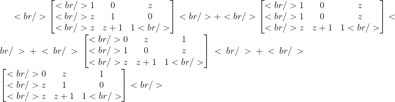 <br /> \begin{bmatrix}<br />  1 &amp; 0 &amp; z \\<br />  z   &amp; 1 &amp; 0 \\<br />  z       &amp; z+1 &amp; 1<br />   \end{bmatrix}<br />  +<br /> \begin{bmatrix}<br />  1 &amp; 0 &amp; z \\<br /> 1   &amp; 0 &amp; z \\<br />  z       &amp; z+1 &amp; 1<br />   \end{bmatrix}<br />  +<br /> \begin{bmatrix}<br /> 0 &amp; z &amp; 1 \\<br /> 1   &amp; 0 &amp; z \\<br />  z       &amp; z+1 &amp; 1<br />   \end{bmatrix}<br /> +<br /> \begin{bmatrix}<br /> 0 &amp; z &amp; 1 \\<br />  z   &amp; 1 &amp; 0 \\<br />  z       &amp; z+1 &amp; 1<br />   \end{bmatrix}<br />