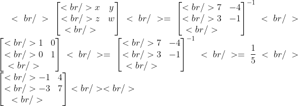 <br /> \begin{bmatrix}<br /> x &amp;y \\<br /> z &amp;w \\<br /> \end{bmatrix}<br /> =\begin{bmatrix}<br />  7 &amp;-4 \\<br />  3 &amp;-1 \\<br />  \end{bmatrix}^{-1}<br /> \begin{bmatrix}<br /> 1 &amp;0 \\<br /> 0 &amp;1 \\<br /> \end{bmatrix}<br /> =\begin{bmatrix}<br />   7 &amp;-4 \\<br />   3 &amp;-1 \\<br />   \end{bmatrix}^{-1}<br /> =\frac{1}{5}<br /> \begin{bmatrix}<br />   -1 &amp;4 \\<br />   -3 &amp;7 \\<br />   \end{bmatrix}<br /> <br />