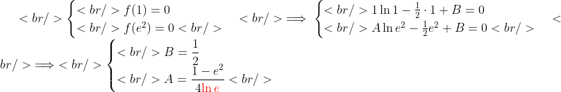 <br /> \begin{cases}<br /> f(1)=0\\<br /> f(e^2)=0<br /> \end{cases}<br /> \implies\begin{cases}<br /> 1\ln 1-\frac{1}{2}\cdot 1+B=0\\<br /> A\ln e^2-\frac{1}{2}e^2+B=0<br /> \end{cases}<br /> \implies <br /> \begin{cases}<br /> B=\displaystyle\frac{1}{2}\\<br /> A=\displaystyle\frac{1-e^2}{4{\color{red}\ln e}}<br /> \end{cases}