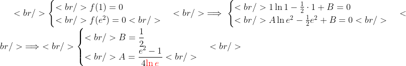 <br /> \begin{cases}<br /> f(1)=0\\<br /> f(e^2)=0<br /> \end{cases}<br /> \implies\begin{cases}<br /> 1\ln 1-\frac{1}{2}\cdot 1+B=0\\<br /> A\ln e^2-\frac{1}{2}e^2+B=0<br /> \end{cases}<br /> \implies<br /> \begin{cases}<br /> B=\displaystyle\frac{1}{2}\\<br /> A=\displaystyle\frac{e^2-1}{4{\color{red}\ln e}}<br /> \end{cases}<br />