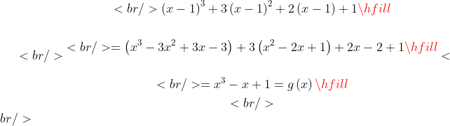 <br /> \begin{gathered}<br />   \left( {x - 1} \right)^3  + 3\left( {x - 1} \right)^2  + 2\left( {x - 1} \right) + 1 \hfill \\ \\<br />    = \left( {x^3  - 3x^2  + 3x - 3} \right) + 3\left( {x^2  - 2x + 1} \right) + 2x - 2 + 1 \hfill \\ \\<br />    = x^3  - x + 1 = g\left( x \right) \hfill \\ <br /> \end{gathered} <br />