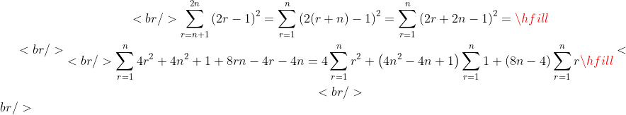 <br /> \begin{gathered}<br />   \sum\limits_{r = n + 1}^{2n} {\left( {2r - 1} \right)^2 }  = \sum\limits_{r = 1}^n {\left( {2(r + n) - 1} \right)^2 }  = \sum\limits_{r = 1}^n {\left( {2r + 2n - 1} \right)^2 }  =  \hfill \\<br />   \sum\limits_{r = 1}^n {4r^2  + 4n^2  + 1 + 8rn - 4r - 4n}  = 4\sum\limits_{r = 1}^n {r^2 }  + \left( {4n^2  - 4n + 1} \right)\sum\limits_{r = 1}^n 1  + \left( {8n - 4} \right)\sum\limits_{r = 1}^n r  \hfill \\ <br /> \end{gathered} <br />