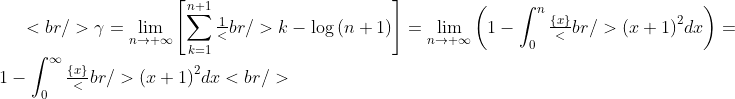 <br /> \gamma  = \mathop {\lim }\limits_{n \to  + \infty } \left[ {\sum\limits_{k = 1}^{n + 1} {\tfrac{1}<br /> {k}}  - \log \left( {n + 1} \right)} \right] = \mathop {\lim }\limits_{n \to  + \infty } \left( {1 - \int_0^n {\tfrac{{\left\{ x \right\}}}<br /> {{\left( {x + 1} \right)^2 }}dx} } \right) = 1 - \int_0^\infty  {\tfrac{{\left\{ x \right\}}}<br /> {{\left( {x + 1} \right)^2 }}dx} <br />