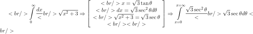 <br /> \int\limits_0^\infty  {\frac{{dx}}<br /> {{\sqrt {x^2  + 3} }} \Rightarrow \left[ {\begin{array}{*{20}c}<br />    {x = \sqrt 3 \tan \theta }  \\<br />    {dx = \sqrt 3 \sec ^2 \theta d\theta }  \\<br />    {\sqrt {x^2  + 3}  = \sqrt 3 \sec \theta }  \\<br /> <br />  \end{array} } \right]}  \Rightarrow \int\limits_{x = 0}^{x = \infty } {\frac{{\sqrt 3 \sec ^2 \theta }}<br /> {{\sqrt 3 \sec \theta }}} d\theta <br />
