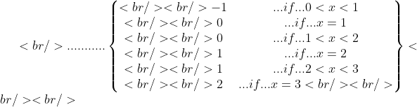 <br /> ...........\begin{Bmatrix}<br /> <br /> -1&amp;...if...0&lt; x&lt;1\\<br /> <br /> 0&amp;...if...x=1\\<br /> <br /> 0&amp;...if...1&lt; x&lt;2\\<br /> <br /> 1&amp;...if...x=2\\<br /> <br /> 1&amp;...if...2&lt; x&lt;3\\<br /> <br /> 2&amp;...if...x=3<br /> <br /> \end{Bmatrix}<br /> <br />