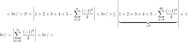 <br /> S = \left| 1+2+3+4+5-\sum_{k=6}^{\infty}\frac{(-1)^k}{k}\right|<br />  \leq  \left|\underbrace{ 1+2+3+4+5 -\sum_{k=6}^{60}\frac{(-1)^k}{k}}_{\geq 0} \right|+<br /> \left|\sum_{k=61}^{\infty}\frac{(-1)^k}{k}\right|<br />