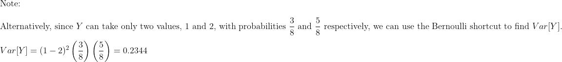 \\\text{Note:}\\\\\text{Alternatively, since }Y\text{ can take only two values, 1 and 2, with probabilities }\frac{3}{8}\text{ and }\frac{5}{8}\text{ respectively, we can use the Bernoulli shortcut to find }Var[Y].\\\\Var[Y]=(1-2)^2\left(\frac{3}{8}\right) \left(\frac{5}{8}\right)=0.2344