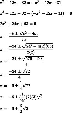\\x^{2}+12x+32=-x^{2}-12x-31\\\\x^{2}+12x+32-(-x^{2}-12x-31)=0\\\\2x^{2}+24x+63=0\\\\x=\frac{-b\pm\sqrt{b^{2}-4ac}}{2a}\\\\x=\frac{-24\pm\sqrt{24^{2}-4(2)(63)}}{2(2)}\\\\x=\frac{-24\pm\sqrt{576-504}}{4}\\\\x=\frac{-24\pm\sqrt{72}}{4}\\\\x=-6\pm\frac{1}{4}\sqrt{72}\\\\x=-6\pm(\frac{1}{4})(2)(3)\sqrt{2}\\\\x=-6\pm\frac{3}{2}\sqrt{2}