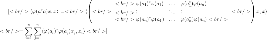 \[<br /> \langle \varphi(a^*a)x,x\rangle=<br /> \langle \left(<br /> \begin{array}{lll}<br /> \varphi(a_1)^*\varphi(a_1) &amp;\dots  &amp;\varphi(a_1^*)\varphi(a_n) \\<br /> \vdots &amp; \ddots &amp; \vdots\\<br /> \varphi(a_n)^*\varphi(a_1) &amp; \dots &amp; \varphi(a^*_n)\varphi(a_n)<br /> \end{array}<br /> \right)x,x\rangle\\<br /> =\sum^{n}_{i=1}\sum^{n}_{j=1}\langle \varphi(a_i)^*\varphi(a_j)x_j,x_i\rangle<br /> \]