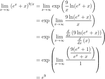 \begin{align*} \lim_{x \to \infty} \left(e^x + x \right)^{9/x} & = \lim_{x \to \infty} \exp\left( \dfrac{9}{x}\ln(e^x + x)\right) \\ & = \exp\left( \lim_{x \to \infty} \dfrac{9\ln(e^x+x)}{x} \right) \\ & = \exp\left(\lim_{x \to \infty} \dfrac{ \tfrac{d}{dx}\left( 9\ln(e^x+x)\right) }{\tfrac{d}{dx}\left(x\right)}\right) \\ & = \exp\left(\lim_{x \to \infty} \dfrac{ \left(\dfrac{ 9(e^x + 1)}{e^x + x} \right) }{1} \right) \\ & = e^9\end{align*}