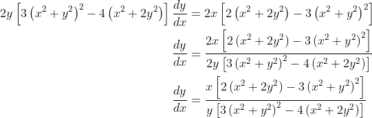 \begin{align*} 2y\left[3\left(x^2 + y^2\right)^2 - 4\left(x^2 + 2y^2\right)\right]\frac{dy}{dx} &= 2x\left[2\left(x^2 + 2y^2\right) - 3\left(x^2 + y^2\right)^2 \right] \\ \frac{dy}{dx} &= \frac{2x\left[2\left(x^2 + 2y^2\right) - 3\left(x^2 + y^2\right)^2\right]}{2y\left[3\left(x^2 + y^2\right)^2 - 4\left(x^2 + 2y^2\right)\right]} \\ \frac{dy}{dx} &= \frac{x\left[2\left(x^2 + 2y^2\right) - 3\left(x^2 + y^2\right)^2\right]}{y\left[3\left(x^2 + y^2\right)^2 - 4\left(x^2 + 2y^2\right)\right]} \end{align*}