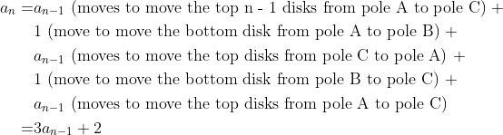 \begin{align*}\nonumber a_n  =& a_{n-1} \text{ (moves to move the top n - 1 disks from pole A to pole C) }  +\\  &\nonumber 1 \text{ (move to move the bottom disk from pole A to pole B) } + \\ &  \nonumber a_{n-1} \text{ (moves to move the top disks from pole C to pole A) } + \\ &  \nonumber 1 \text{ (move to move the bottom disk from pole B to pole C) } + \\ & \nonumber a_{n-1} \text{ (moves to move the top disks from pole A to pole C) } \\ \nonumber =& 3a_{n-1} + 2 \end{align*}