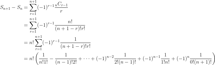\begin{align*}S_{n+1} - S_n & = \sum_{r=1}^{n+1} (-1)^{r-1} \dfrac{{_n}C_{r-1}}{r} \\ & = \sum_{r=1}^{n+1} (-1)^{r-1} \dfrac{n!}{(n+1-r)!r!} \\ & = n!\sum_{r=1}^{n+1} (-1)^{r-1} \dfrac{1}{(n+1-r)!r!} \\ & = n!\left(\dfrac{1}{n!1!} - \dfrac{1}{(n-1)!2!} + \cdots + (-1)^{n-2}\dfrac{1}{2!(n-1)!} + (-1)^{n-1}\dfrac{1}{1!n!} + (-1)^n\dfrac{1}{0!(n+1)!} \right) \end{align*}