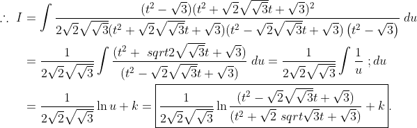 \begin{aligned}  \therefore ~ I & =  \int\frac{(t^2-\sqrt{3})(t^2+\sqrt{2}\sqrt{\sqrt{3}}t+\sqrt{3})^2  }{2\sqrt{2}\sqrt{\sqrt{3}}(t^2+\sqrt{2}\sqrt{\sqrt  {3}}t+\sqrt{3})(t^2-\sqrt{2}\sqrt{\sqrt{3}}t+\sqrt{3})\left(t^2-\sqrt{3}\right)}\;{du} \\& = \frac{1}{2\sqrt{2}\sqrt{\sqrt{3}}}\int\frac{(t^2+\  sqrt{2}\sqrt{\sqrt{3}}t+\sqrt{3})}{(t^2-\sqrt{2}\sqrt{\sqrt{3}}t+\sqrt{3})}\;{du} = \frac{1}{2\sqrt{2}\sqrt{\sqrt{3}}}\int\frac{1}{u}\  ;{du} \\& = \frac{1}{2\sqrt{2}\sqrt{\sqrt{3}}}\ln{u}+k = \boxed{\frac{1}{2\sqrt{2}\sqrt{\sqrt{3}}}\ln{\frac  {(t^2-\sqrt{2}\sqrt{\sqrt{3}}t+\sqrt{3})}{(t^2+\sqrt{2}\  sqrt{\sqrt{3}}t+\sqrt{3})}}+k}.\end{aligned}