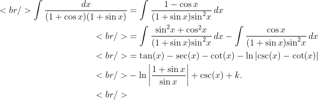 \begin{aligned}<br />    \int{\frac{dx}{(1+\cos x)(1+\sin x)}}&amp;=\int{\frac{1-\cos x}{(1+\sin x){{\sin }^{2}}x}\,dx} \ <br />  &amp; =\int{\frac{{{\sin }^{2}}x+{{\cos }^{2}}x}{(1+\sin x){{\sin }^{2}}x}\,dx}-\int{\frac{\cos x}{(1+\sin x){{\sin }^{2}}x}\,dx} \ <br />  &amp; =\tan (x)-\sec (x)-\cot (x)-\ln \left| \csc (x)-\cot (x) \right| \ <br />   &amp;-\ln \left| \frac{1+\sin x}{\sin x} \right|+\csc (x)+k. \ <br /> \end{aligned}