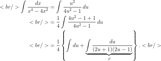 \begin{aligned}<br />    \int{\frac{dx}{x^{4}-4x^{2}}}&amp;=\int{\frac{u^{2}}{4u^{2}-1}\,du} \\ <br />  &amp; =\frac{1}{4}\int{\frac{4u^{2}-1+1}{4u^{2}-1}\,du} \\ <br />  &amp; =\frac{1}{4}\left\{ \int{du}+\underbrace{\int{\frac{du}{(2u+1)(2u-1)}}}_{\varphi } \right\}.<br /> \end{aligned}