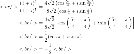 \begin{aligned}<br /> \frac {(1+i)^5}{(1-i)^7} &amp;= \frac{4\sqrt{2} \left(\cos \frac{5\pi}{4} + i\sin \frac{5\pi}{4}\right)}{8\sqrt{2} \left(\cos \frac{\pi}{4} + i\sin \frac{\pi}{4}\right)} \\<br /> &amp;= \frac{4\sqrt{2}}{8\sqrt{2}}\left[\cos \left(\frac{5\pi}{4} - \frac{\pi}{4}\right) + i\sin \left(\frac{5\pi}{4} - \frac{\pi}{4}\right)\right] \\<br /> &amp;= \frac{1}{2}(\cos \pi + i \sin \pi) \\<br /> &amp;= -\frac{1}{2}<br /> \end{aligned}