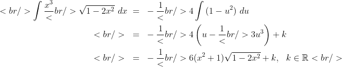 \begin{aligned}<br /> \int {\frac{{x^3 }}<br /> {{\sqrt {1 - 2x^2 } }}~dx} ~&amp;=~ - \frac{1}<br /> {4}\int {(1 - u^2 )~du}\\<br /> ~&amp;=~ - \frac{1}<br /> {4}\left( {u - \frac{1}<br /> {3}u^3 } \right) + k\\<br /> ~&amp;=~ - \frac{1}<br /> {6}(x^2 + 1)\sqrt {1 - 2x^2 } + k,~~k\in\mathbb{R}<br /> \end{aligned}