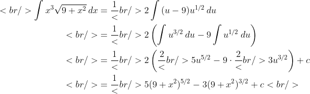 \begin{aligned}<br /> \int {x^3 \sqrt {9 + x^2 }\,dx} &amp;= \frac{1}<br /> {2}\int {(u - 9)u^{1/2}\,du}\\<br /> &amp;= \frac{1}<br /> {2}\left( {\int {u^{3/2}\,du} - 9\int {u^{1/2}\,du} } \right)\\<br /> &amp;= \frac{1}<br /> {2}\left( {\frac{2}<br /> {5}u^{5/2} - 9 \cdot \frac{2}<br /> {3}u^{3/2} } \right) + c\\<br /> &amp;= \frac{1}<br /> {5}(9 + x^2 )^{5/2} - 3(9 + x^2 )^{3/2} + c<br /> \end{aligned}