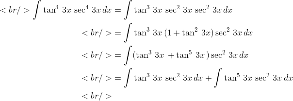 \begin{aligned}<br /> {\displaystyle{\int}}\tan^3\,3x\,\sec^4\,3x\,dx &amp;=  {\displaystyle{\int}}\tan^3\,3x\,\sec^2\,3x\,\sec^  2\,3x\,dx \\<br /> &amp;= {\displaystyle{\int}}\tan^3\,3x\,(1 + \tan^2\,3x)\sec^2\,3x\,dx \\<br /> &amp;= {\displaystyle{\int}}(\tan^3\,3x\, + \tan^5\,3x\,)\sec^2\,3x\,dx \\<br /> &amp;= {\displaystyle{\int}}\tan^3\,3x\,\sec^2\,3x\,dx + {\displaystyle{\int}}\tan^5\,3x\,\sec^2\,3x\,dx \\<br /> \end{aligned}