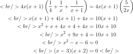 \begin{aligned}<br /> 4x(x + 1) \left( \frac{1}{4} + \frac{1}{x} + \frac{1}{x + 1} \right) &amp;= 4x(x + 1) \left( \frac{5}{2x} \right) \\<br /> x(x + 1) + 4(x + 1) + 4x &amp;= 10(x + 1) \\<br /> x^2 + x + 4x + 4 + 4x &amp;= 10x + 10 \\<br /> x^2 + 9x + 4 &amp;= 10x + 10 \\<br /> x^2 - x - 6 &amp;= 0 \\<br /> (x - 3)(x + 2) &amp;= 0<br /> \end{aligned}
