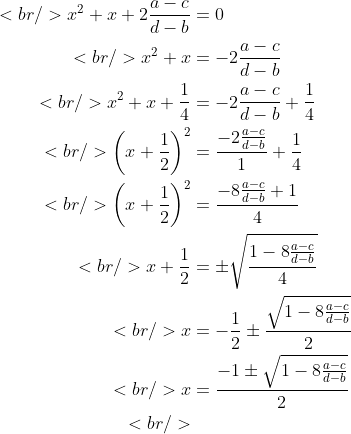 \begin{aligned}<br /> x^2 + x + 2\frac{a-c}{d-b} &amp;= 0 \\<br /> x^2 + x &amp;= -2\frac{a-c}{d-b} \\<br /> x^2 + x + \frac{1}{4} &amp;= -2\frac{a-c}{d-b} + \frac{1}{4} \\<br /> \left( x + \frac{1}{2} \right)^2 &amp;= \frac{-2\frac{a-c}{d-b}}{1} + \frac{1}{4} \\<br /> \left( x + \frac{1}{2} \right)^2 &amp;= \frac{-8\frac{a-c}{d-b} +1}{4} \\<br /> x + \frac{1}{2} &amp;= \pm \sqrt{\frac{1 - 8\frac{a-c}{d-b}}{4}} \\<br /> x &amp;= -\frac{1}{2} \pm \frac {\sqrt{1 - 8\frac{a-c}{d-b}}}{2} \\<br /> x &amp;= \frac {-1 \pm \sqrt{1 - 8\frac{a-c}{d-b}}}{2} \\<br />                \end{aligned}