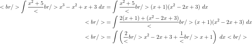 \begin{aligned}<br /> \int {\frac{{x^2 + 5}}<br /> {{x^3 - x^2 + x + 3}}~dx} &amp;= \int {\frac{{x^2 + 5}}<br /> {{(x + 1)(x^2 - 2x + 3)}}~dx}\\<br /> &amp;= \int {\frac{{2(x + 1) + (x^2 - 2x + 3)}}<br /> {{(x + 1)(x^2 - 2x + 3)}}~dx}\\<br /> &amp;= \int {\left( {\frac{2}<br /> {{x^2 - 2x + 3}} + \frac{1}<br /> {{x + 1}}} \right)~dx}<br /> \end{aligned}