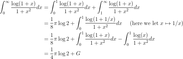 \begin{aligned}\displaystyle \int_0^{\infty}\frac{\log(1+x)}{1+x^2} dx &= \int_0^{1}\frac{\log(1+x)}{1+x^2} dx+\int_1^{\infty}\frac{\log(1+x)}{1+x^2} dx\\ &= \frac18\pi\log2 + \int_0^1 \frac{\log(1+1/x)}{1+x^2} dx \quad \text{ (here we let } x \mapsto 1/x \text{)}\\ &= \frac18\pi\log2 + \int_0^{1}\frac{\log(1+x)}{1+x^2} dx - \int_0^{1}\frac{\log(x)}{1+x^2} dx\\ &= \frac14\pi\log2 + G \end{aligned}