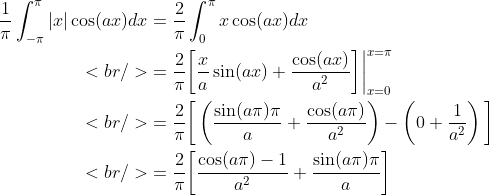 \begin{aligned}\frac{1}{\pi}\int_{-\pi}^{\pi}|x|\cos(ax)dx&amp;=\frac{2}{\pi}\int_0^{\pi}  x\cos(ax)dx\<br /> &amp;=\frac{2}{\pi}\bigg[\frac{x}{a}\sin(ax)+\frac{\cos(ax)}{a^2}\bigg]\bigg|_{x=0}^{x=\pi}\<br /> &amp;=\frac{2}{\pi}\bigg[\left(\frac{\sin(a\pi)\pi}{a}+\frac{\cos(a\pi)}{a^  2}\right)-\left(0+\frac{1}{a^2}\right)\bigg]\<br /> &amp;=\frac{2}{\pi}\bigg[\frac{\cos(a\pi)-1}{a^2}+\frac{\sin(a\pi)\pi}{a}\bigg]\end{aligned}