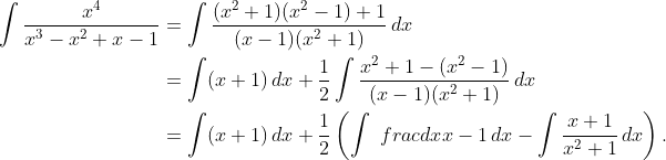 \begin{aligned}\int\frac{x^4}{x^3-x^2+x-1}&=\int\frac{(x^2+1)(x^2-1)+1}{(x-1)(x^2+1)}\,dx\\&=\int(x+1)\,dx+\frac12\int\frac{x  ^2+1-(x^2-1)}{(x-1)(x^2+1)}\,dx\\&=\int(x+1)\,dx+\frac12\left(\int\  frac{dx}{x-1}\,dx-\int\frac{x+1}{x^2+1}\,dx\right).\end{aligned}
