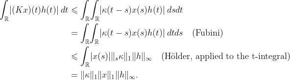 "\begin{aligned}\int_{\mathbb{R}}\!|(Kx)(t)h(t)|\,d  t &\leqslant \int_{\mathbb{R}}\!  \int_{\mathbb{R}}\!|\kappa(t-s)x(s)h(t)|\,dsdt \&= \int_{\mathbb{R}}\!  \int_{\mathbb{R}}\!|\kappa(t-s)x(s)h(t)|\,dtds \quad\text{(Fubini)} \ &\leqslant \int_{\mathbb{R}}\! |x(s)|\|_s\kappa\|_1\|h\|_\infty \quad\text{(H""{o}lder, applied to the t-integral)} \\ &= \