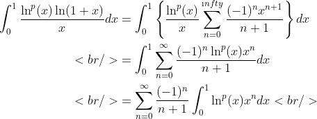 \begin{aligned}\int_0^1\frac{\ln^p(x)\ln(1+x)}{x}d  x&amp;=\int_0^1\left\{\frac{\ln^p(x)}{x}\sum_{n=0}^{\i  nfty}\frac{(-1)^nx^{n+1}}{n+1}\right\}dx\\<br /> &amp;=\int_0^1\sum_{n=0}^{\infty}\frac{(-1)^n\ln^p(x)x^n}{n+1}dx\\<br /> &amp;=\sum_{n=0}^{\infty}\frac{(-1)^n}{n+1}\int_0^1\ln^p(x)x^ndx<br /> \end{aligned}