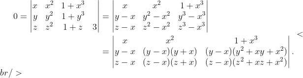 \begin{aligned}0 = \begin{vmatrix}x&amp;x^2&amp;1+x^3\\ y&amp;y^2&amp;1+y^3\\ z&amp;z^2&amp;1+z&amp;3\end{vmatrix} &amp;= \begin{vmatrix}x&amp;x^2&amp;1+x^3\\ y-x&amp;y^2-x^2&amp;y^3-x^3\\ z-x&amp;z^2-x^2&amp;z^3-x^3\end{vmatrix} \\ &amp;= \begin{vmatrix}x&amp;x^2&amp;1+x^3\\ y-x&amp;(y-x)(y+x)&amp;(y-x)(y^2+xy+x^2)\\ z-x&amp;(z-x)(z+x)&amp;(z-x)(z^2+xz+x^2)\end{vmatrix}.\end{aligned}<br />