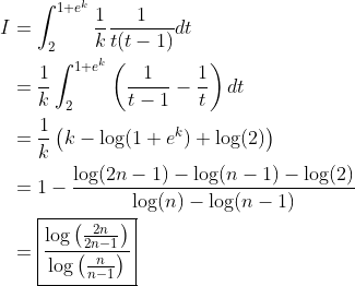 \begin{aligned}I &=\int_2^{1+e^k}\frac{1}{k}\frac{1}{t(t-1)}dt \\ &= \frac{1}{k}\int_2^{1+e^k}\left( \frac{1}{t-1}-\frac{1}{t}\right)dt \\ &= \frac{1}{k}\left( k-\log(1+e^k)+\log(2)\right) \\&=1- \frac{\log(2n-1)-\log(n-1)-\log(2)}{\log(n)-\log(n-1)} \\ &= \boxed{\displaystyle \frac{\log \left( \frac{2n}{2n-1}\right)}{\log \left( \frac{n}{n-1}\right)}}\end{aligned}