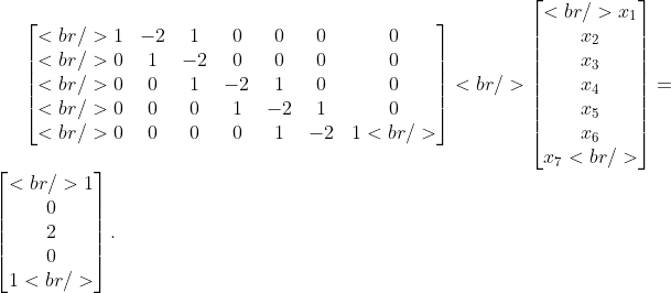 \begin{bmatrix}<br /> 1 &amp;-2 &amp;1 &amp;0 &amp;0 &amp;0 &amp;0\\<br /> 0 &amp;1 &amp;-2 &amp;0 &amp;0 &amp;0 &amp;0\\<br /> 0 &amp;0 &amp;1 &amp;-2 &amp;1 &amp;0 &amp;0\\<br /> 0 &amp;0 &amp;0 &amp;1 &amp;-2 &amp;1 &amp;0\\<br /> 0 &amp;0 &amp;0 &amp;0 &amp;1 &amp;-2 &amp;1<br /> \end{bmatrix}<br /> \begin{bmatrix}<br /> x_{1}\\ x_{2}\\ x_{3}\\ x_{4}\\ x_{5}\\ x_{6}\\ x_{7}<br /> \end{bmatrix}=\begin{bmatrix}<br /> 1 \\0 \\2 \\0 \\1<br /> \end{bmatrix}.