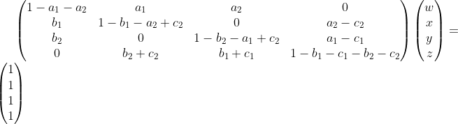 \begin{pmatrix} 1 - a_1 - a_2 & a_1 & a_2 & 0 \\ b_1 & 1 - b_1 - a_2 + c_2 & 0 & a_2 - c_2 \\ b_2 & 0 & 1 - b_2 - a_1 + c_2 & a_1 - c_1 \\ 0 & b_2 + c_2 & b_1 + c_1 & 1 - b_1 - c_1 - b_2 - c_2 \end{pmatrix} \begin{pmatrix} w \\ x \\ y \\ z \end{pmatrix} = \begin{pmatrix} 1 \\ 1 \\ 1 \\ 1 \end{pmatrix}